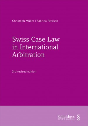 Swiss Case Law in International Arbitration - 3rd revised edition